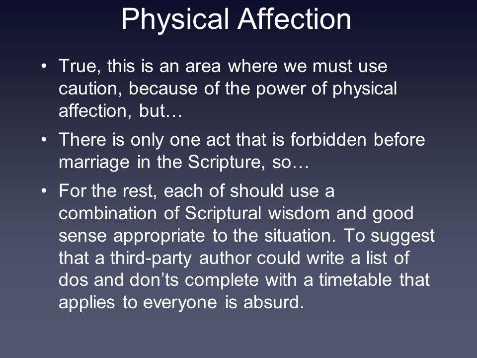 Physical Affection True, this is an area where we must use caution, because of the power of physical affection, but… There is only one act that is forbidden before marriage in the Scripture, so… For the rest, each of should use a combination of Scriptural wisdom and good sense appropriate to the situation.