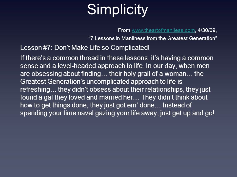 Simplicity From www.theartofmanliess.com, 4/30/09,www.theartofmanliess.com 7 Lessons in Manliness from the Greatest Generation Lesson #7: Don't Make Life so Complicated.