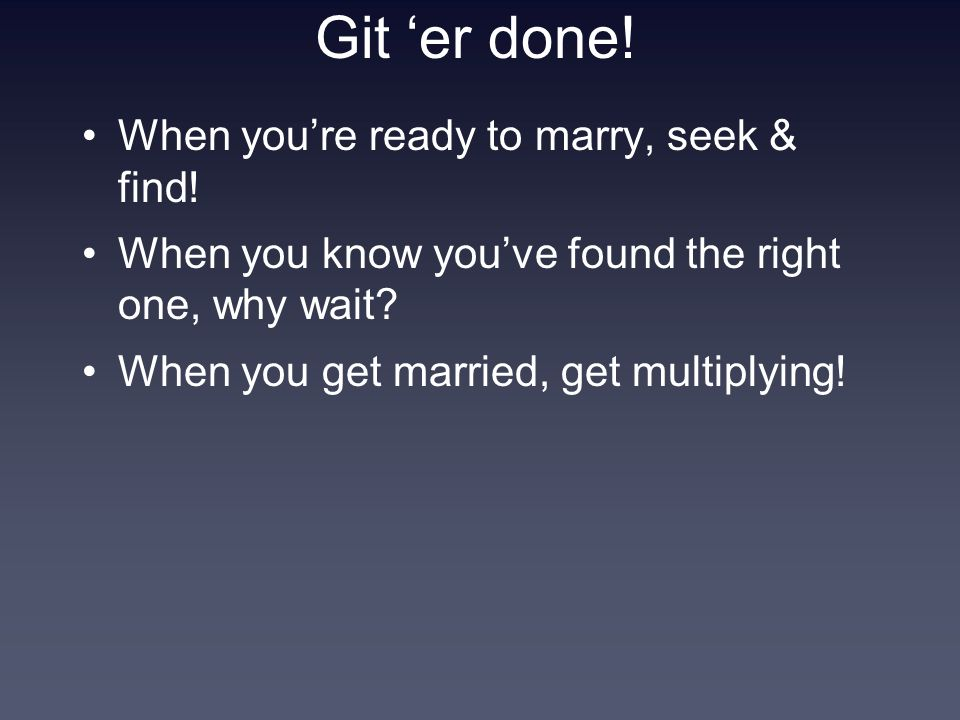 Git 'er done.When you're ready to marry, seek & find.