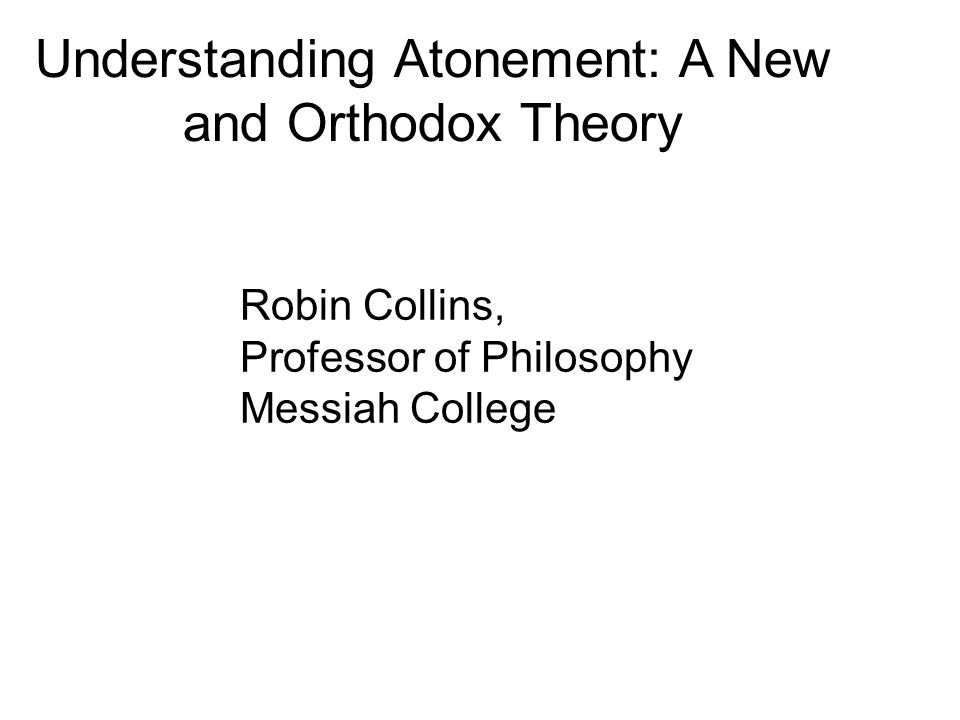 Understanding Atonement: A New and Orthodox Theory Robin Collins, Professor of Philosophy Messiah College