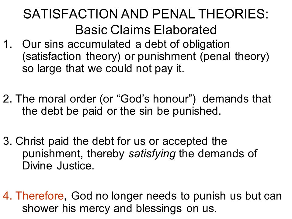 SATISFACTION AND PENAL THEORIES: Basic Claims Elaborated 1.Our sins accumulated a debt of obligation (satisfaction theory) or punishment (penal theory) so large that we could not pay it.