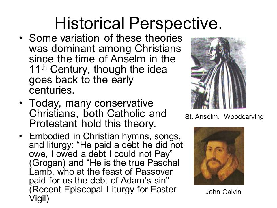 Historical Perspective. Some variation of these theories was dominant among Christians since the time of Anselm in the 11 th Century, though the idea