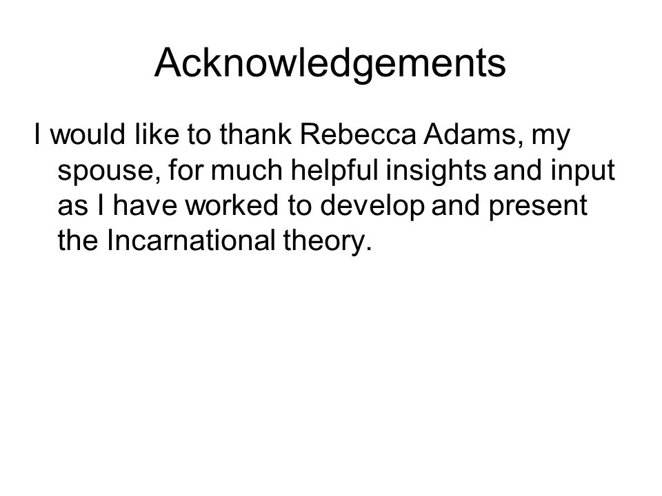 Acknowledgements I would like to thank Rebecca Adams, my spouse, for much helpful insights and input as I have worked to develop and present the Incarnational theory.