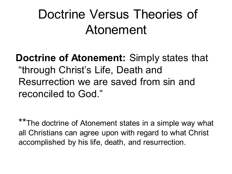 Doctrine Versus Theories of Atonement Doctrine of Atonement: Simply states that through Christ's Life, Death and Resurrection we are saved from sin and reconciled to God. ** The doctrine of Atonement states in a simple way what all Christians can agree upon with regard to what Christ accomplished by his life, death, and resurrection.