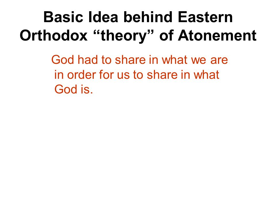 Basic Idea behind Eastern Orthodox theory of Atonement God had to share in what we are in order for us to share in what God is.