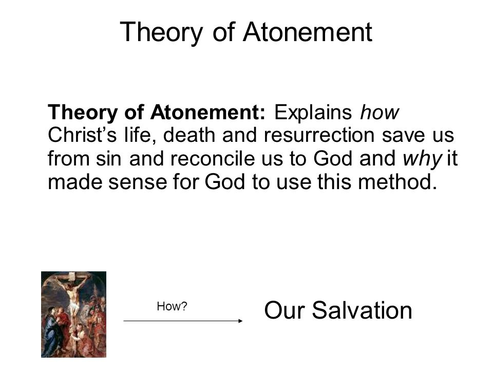 Theory of Atonement Theory of Atonement: Explains how Christ's life, death and resurrection save us from sin and reconcile us to God and why it made sense for God to use this method.