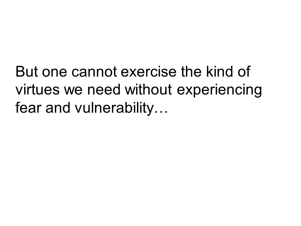But one cannot exercise the kind of virtues we need without experiencing fear and vulnerability…