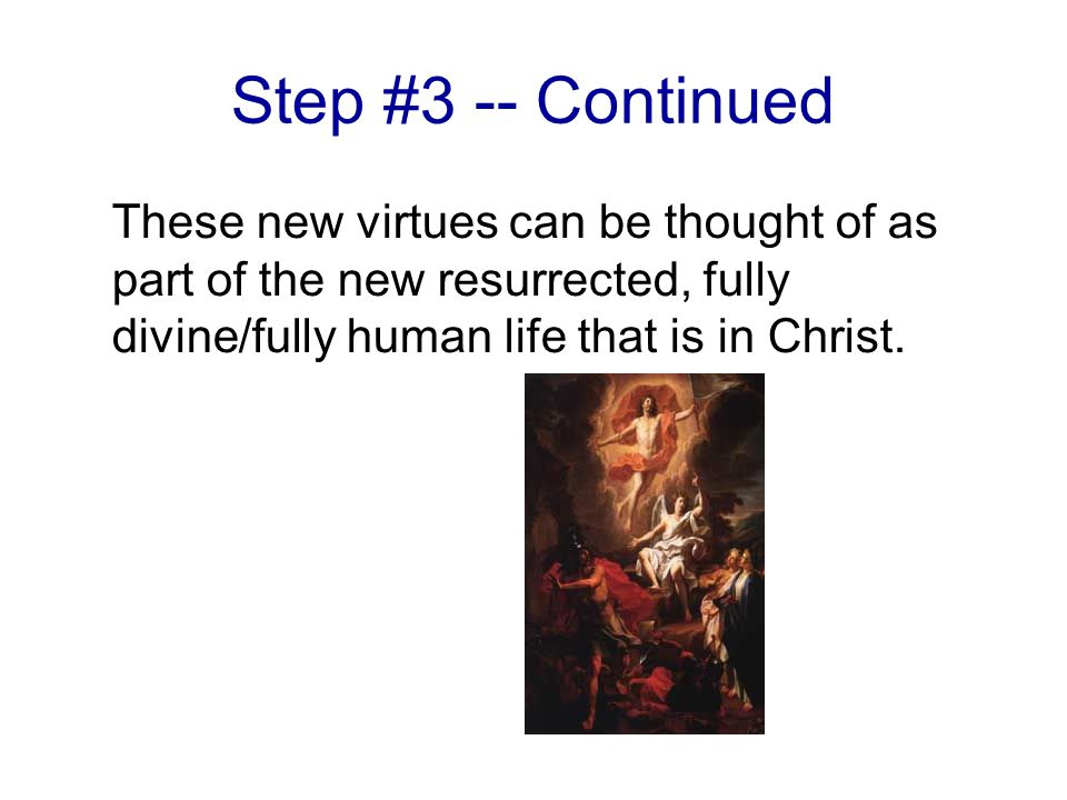 Step #3 -- Continued These new virtues can be thought of as part of the new resurrected, fully divine/fully human life that is in Christ.