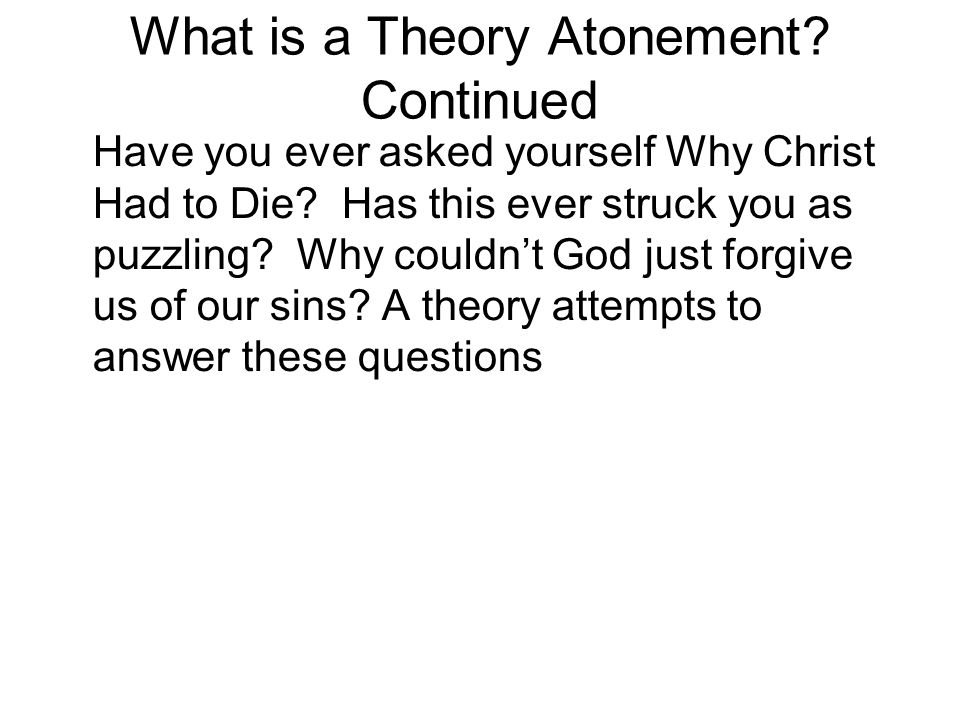 What is a Theory Atonement.Continued Have you ever asked yourself Why Christ Had to Die.