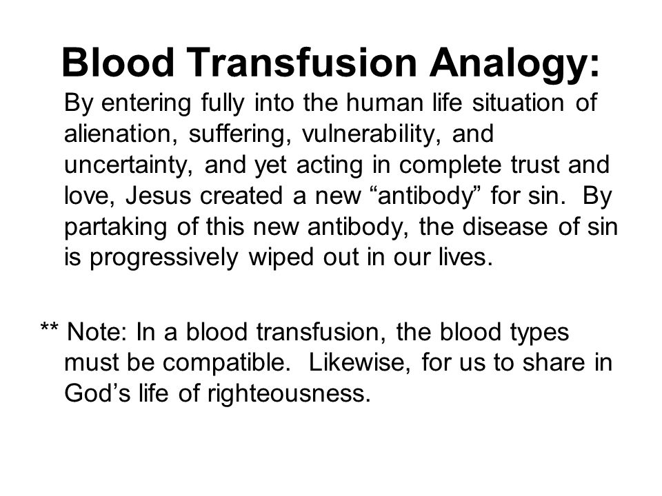 Blood Transfusion Analogy: By entering fully into the human life situation of alienation, suffering, vulnerability, and uncertainty, and yet acting in complete trust and love, Jesus created a new antibody for sin.