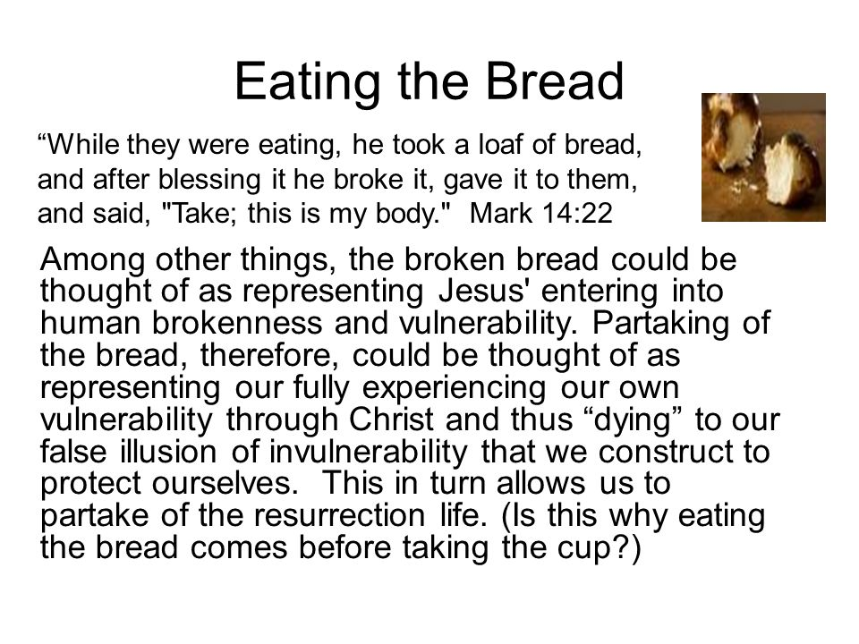 Eating the Bread Among other things, the broken bread could be thought of as representing Jesus entering into human brokenness and vulnerability.