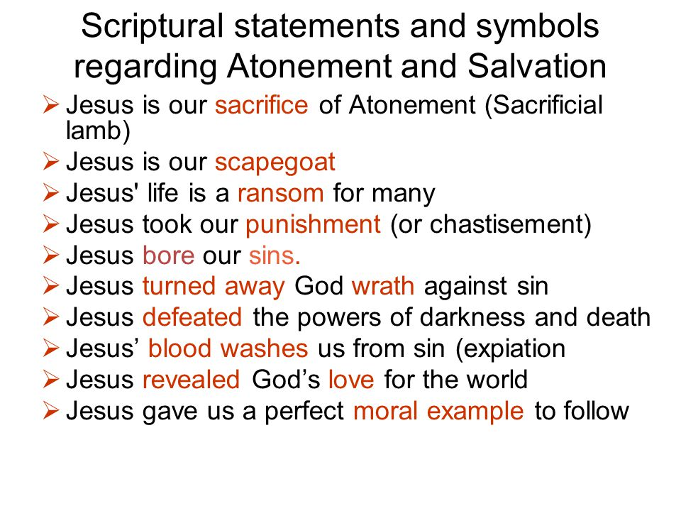 Scriptural statements and symbols regarding Atonement and Salvation  Jesus is our sacrifice of Atonement (Sacrificial lamb)‏  Jesus is our scapegoat  Jesus life is a ransom for many  Jesus took our punishment (or chastisement)‏  Jesus bore our sins.