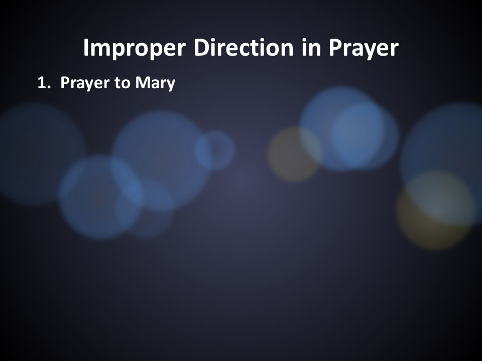 Improper Direction in Prayer 1. Prayer to Mary