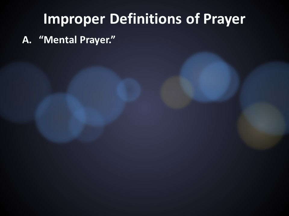 Improper Definitions of Prayer A. Mental Prayer.