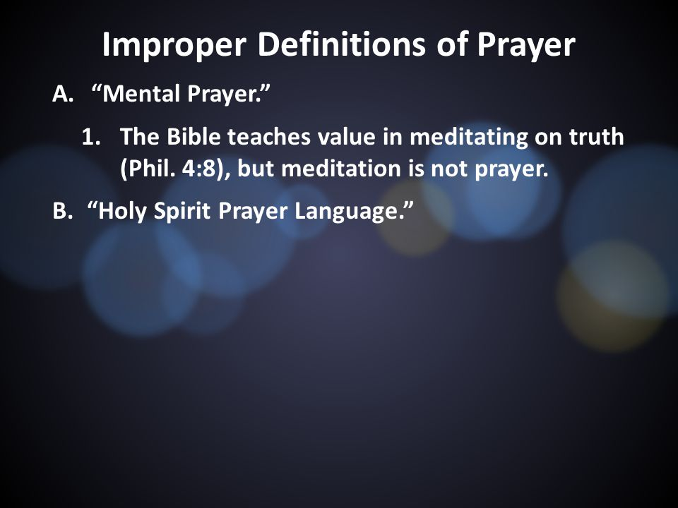 Improper Definitions of Prayer A. Mental Prayer. 1.The Bible teaches value in meditating on truth (Phil.