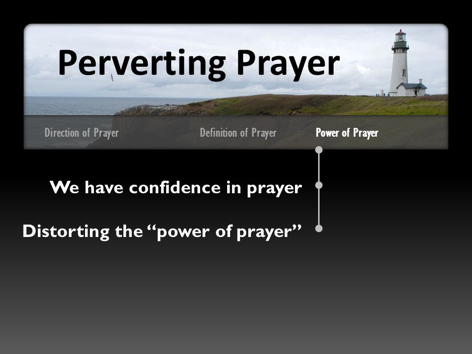 Direction of Prayer We have confidence in prayer Distorting the power of prayer Perverting Prayer Definition of PrayerPower of Prayer