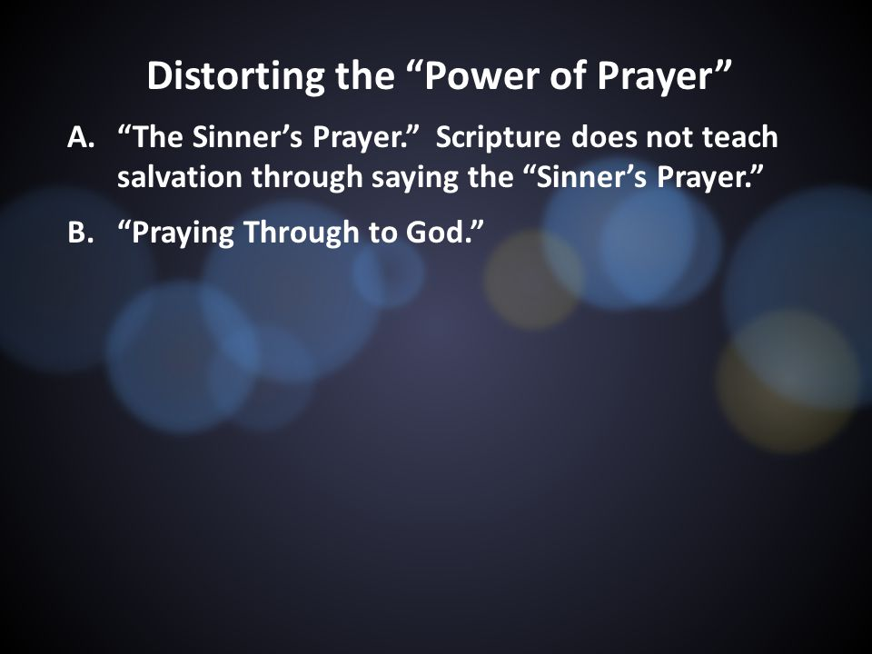Distorting the Power of Prayer A. The Sinner's Prayer. Scripture does not teach salvation through saying the Sinner's Prayer. B. Praying Through to God.