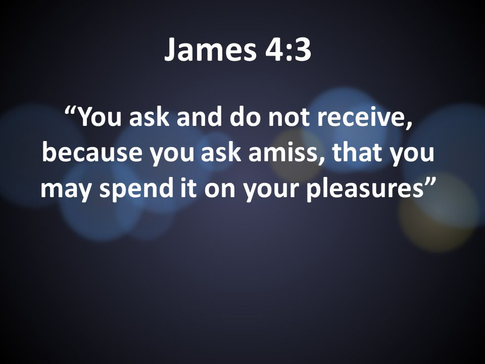 James 4:3 You ask and do not receive, because you ask amiss, that you may spend it on your pleasures