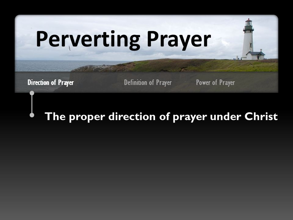 Direction of Prayer The proper direction of prayer under Christ Perverting Prayer Definition of PrayerPower of Prayer