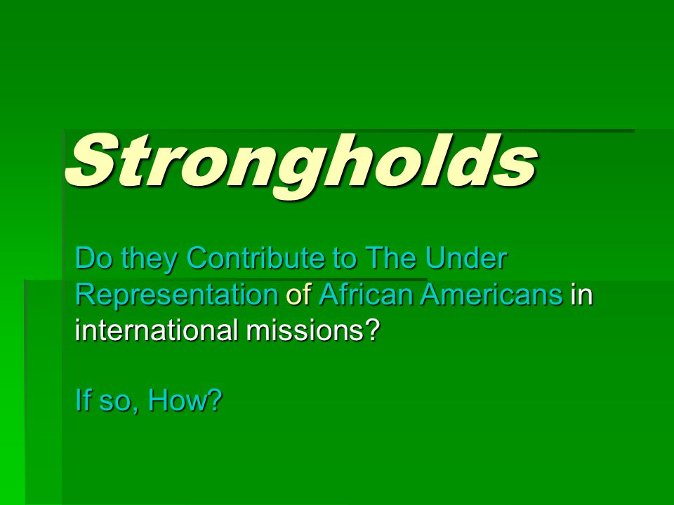Strongholds Do they Contribute to The Under Representation of of African Americans Americans in international missions.