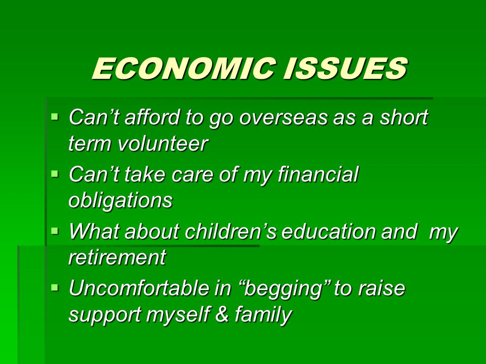 ECONOMIC ISSUES  Can't afford to go overseas as a short term volunteer  Can't take care of my financial obligations  What about children's education and my retirement  Uncomfortable in begging to raise support myself & family