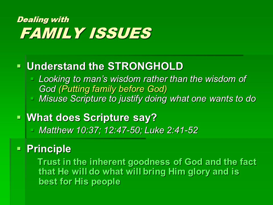 Dealing with FAMILY ISSUES  Understand the STRONGHOLD  Looking to man's wisdom rather than the wisdom of God (Putting family before God)  Misuse Scripture to justify doing what one wants to do  What does Scripture say.