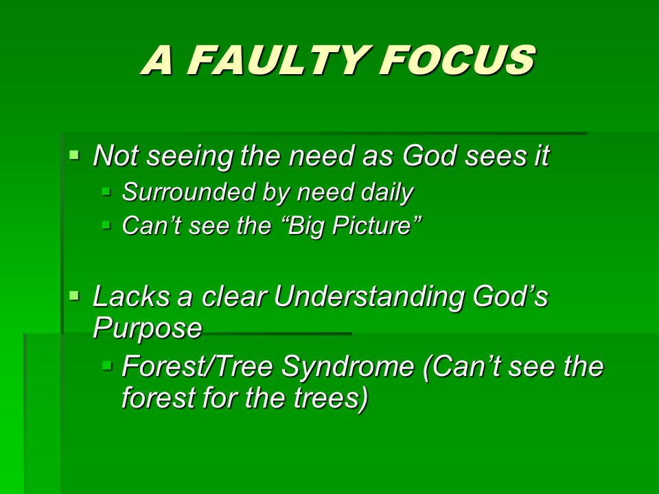 A FAULTY FOCUS  Not seeing the need as God sees it  Surrounded by need daily  Can't see the Big Picture  Lacks a clear Understanding God's Purpose  Forest/Tree Syndrome (Can't see the forest for the trees)