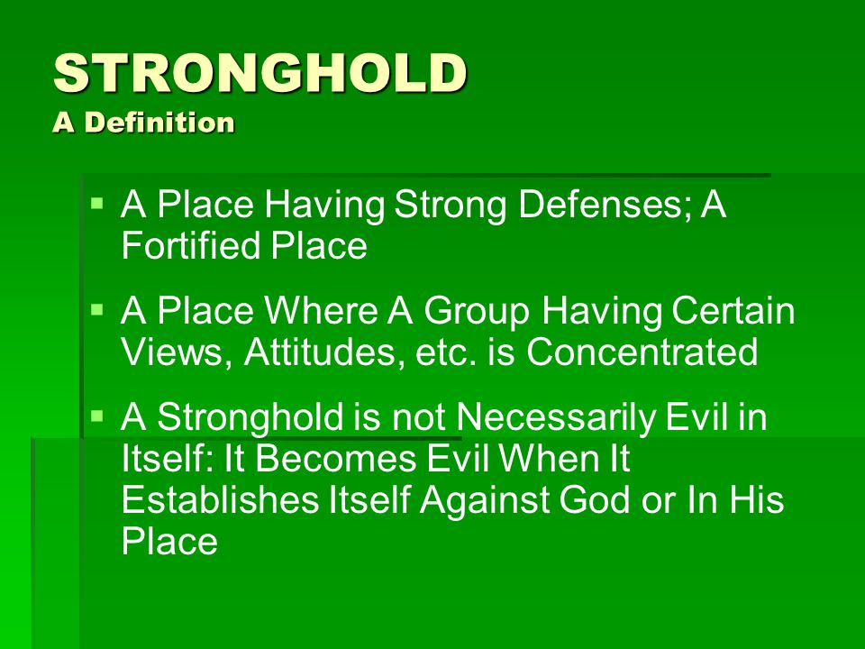 STRONGHOLD A Definition   A Place Having Strong Defenses; A Fortified Place   A Place Where A Group Having Certain Views, Attitudes, etc.
