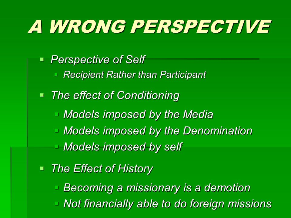 A WRONG PERSPECTIVE  Perspective of Self  Recipient Rather than Participant  The effect of Conditioning  Models imposed by the Media  Models imposed by the Denomination  Models imposed by self  The Effect of History  Becoming a missionary is a demotion  Not financially able to do foreign missions