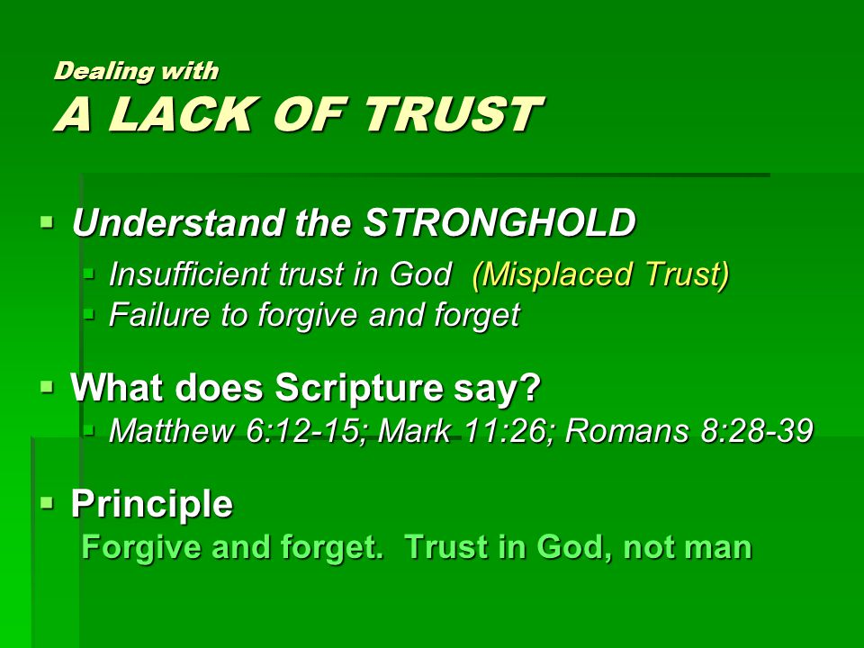Dealing with A LACK OF TRUST  Understand the STRONGHOLD  Insufficient trust in God (Misplaced Trust)  Failure to forgive and forget  What does Scripture say.