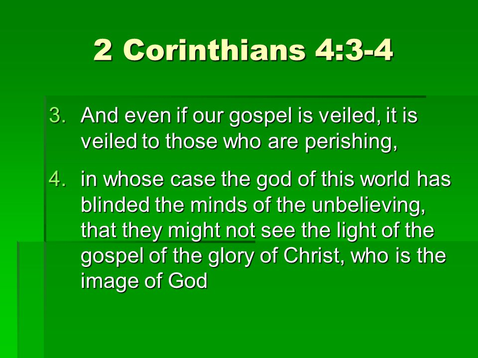 2 Corinthians 4:3-4 3.And even if our gospel is veiled, it is veiled to those who are perishing, 4.in whose case the god of this world has blinded the minds of the unbelieving, that they might not see the light of the gospel of the glory of Christ, who is the image of God