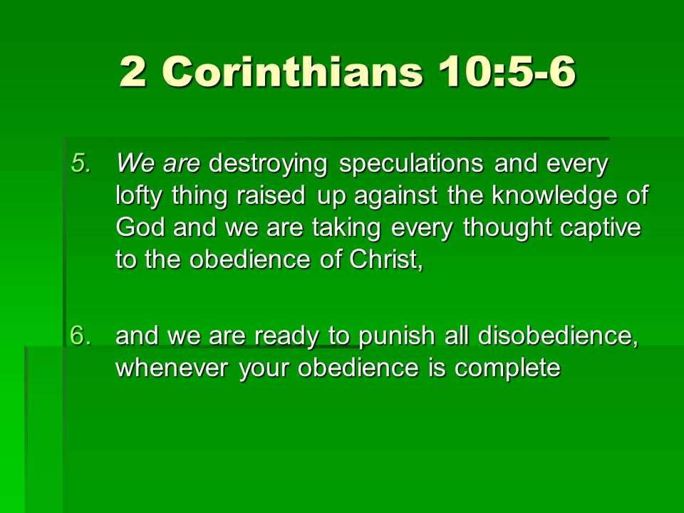 2 Corinthians 10:5-6 5.We are destroying speculations and every lofty thing raised up against the knowledge of God and we are taking every thought captive to the obedience of Christ, 6.and we are ready to punish all disobedience, whenever your obedience is complete