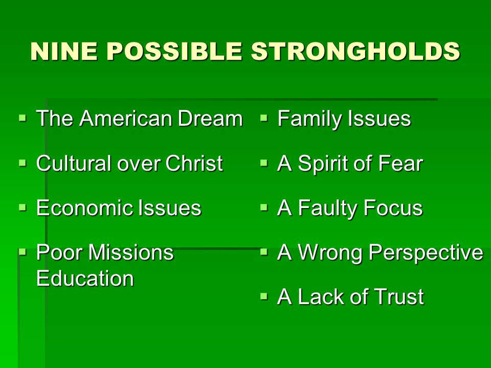 NINE POSSIBLE STRONGHOLDS  The American Dream  Cultural over Christ  Economic Issues  Poor Missions Education  Family Issues  A Spirit of Fear  A Faulty Focus  A Wrong Perspective  A Lack of Trust