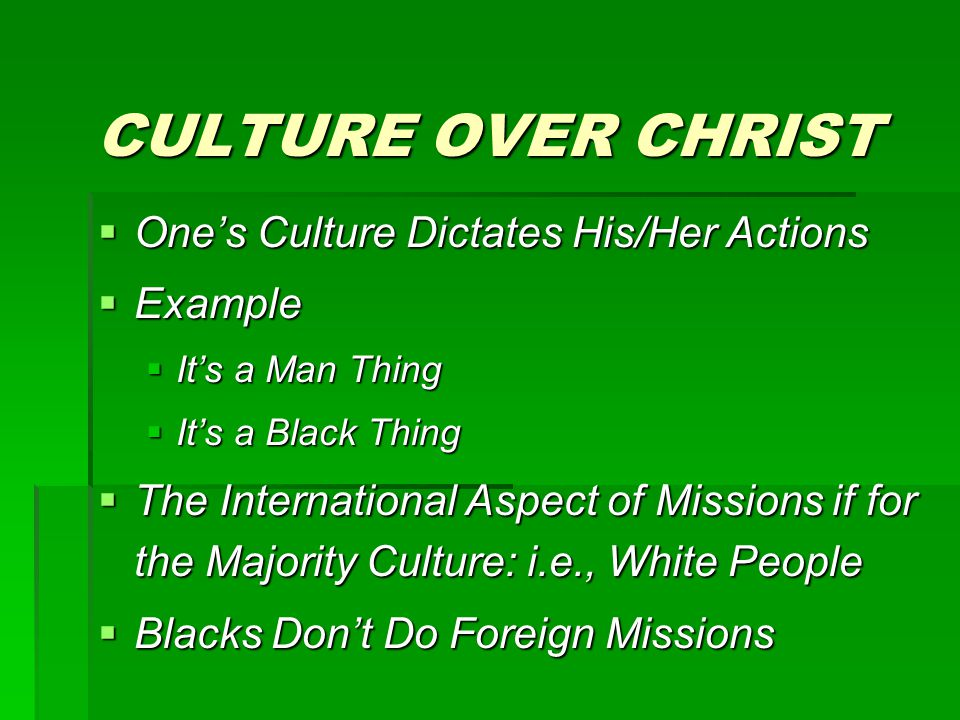 CULTURE OVER CHRIST  One's Culture Dictates His/Her Actions  Example  It's a Man Thing  It's a Black Thing  The International Aspect of Missions if for the Majority Culture: i.e., White People  Blacks Don't Do Foreign Missions