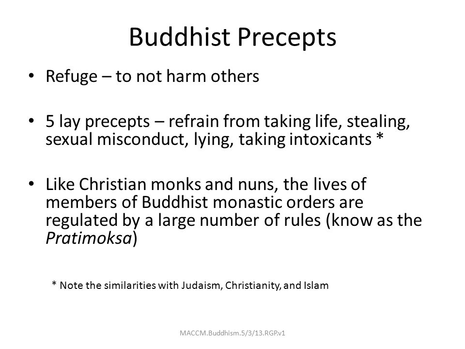 Buddhist Precepts Refuge – to not harm others 5 lay precepts – refrain from taking life, stealing, sexual misconduct, lying, taking intoxicants * Like