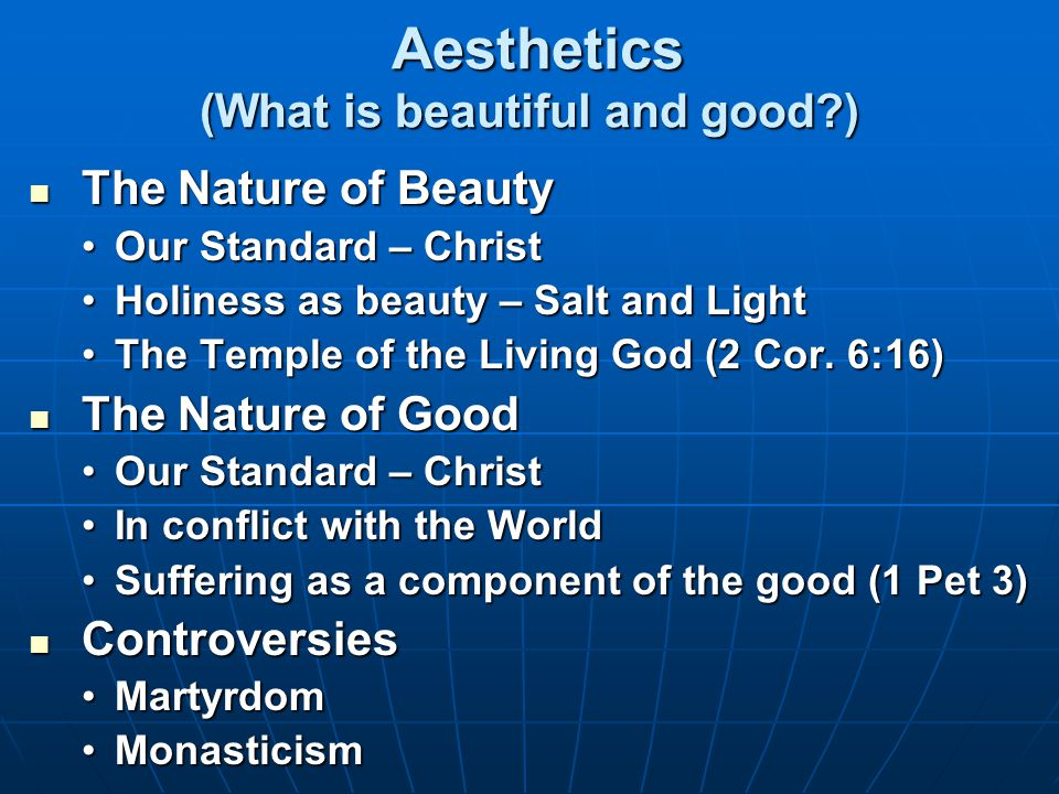 Aesthetics (What is beautiful and good ) Aesthetics (What is beautiful and good ) The Nature of Beauty The Nature of Beauty Our Standard – ChristOur Standard – Christ Holiness as beauty – Salt and LightHoliness as beauty – Salt and Light The Temple of the Living God (2 Cor.