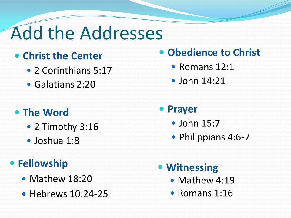 Add the Addresses Christ the Center 2 Corinthians 5:17 Galatians 2:20 The Word 2 Timothy 3:16 Joshua 1:8 Prayer 2 Timothy 3:16 Joshua 1:8 Obedience to Christ Romans 12:1 John 14:21 Prayer John 15:7 Philippians 4:6-7 P Joshua 1:8 Fellowship Mathew 18:20 Hebrews 10:24-25 Witnessing Mathew 4:19 Romans 1:16
