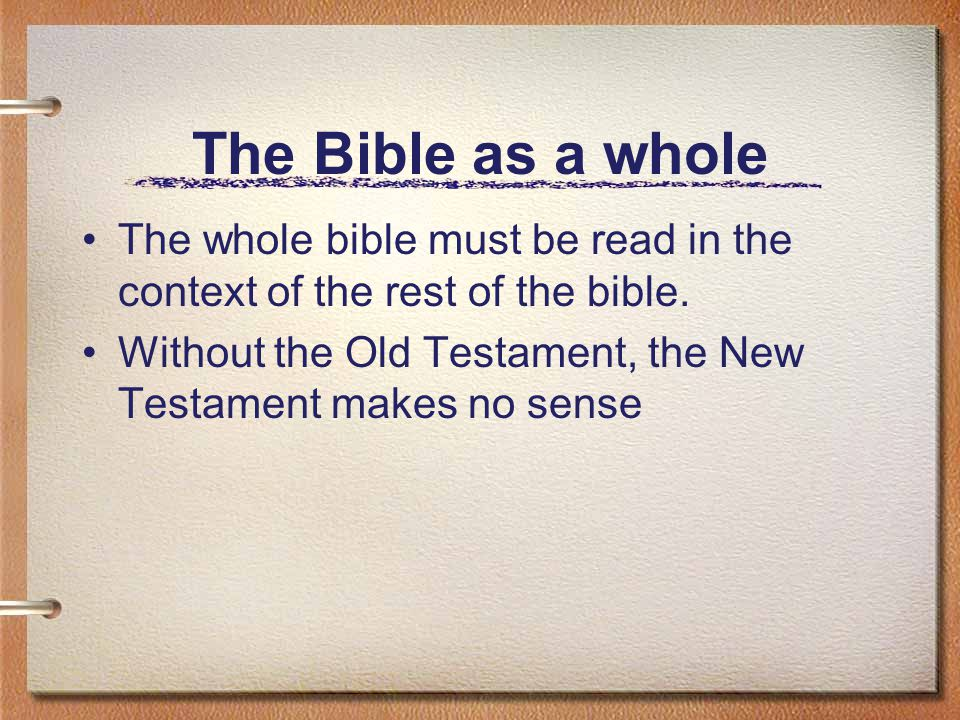 The Bible as a whole The whole bible must be read in the context of the rest of the bible.