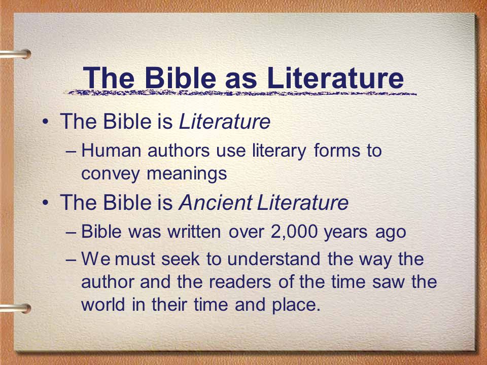 The Bible as Literature The Bible is Literature –Human authors use literary forms to convey meanings The Bible is Ancient Literature –Bible was written over 2,000 years ago –We must seek to understand the way the author and the readers of the time saw the world in their time and place.
