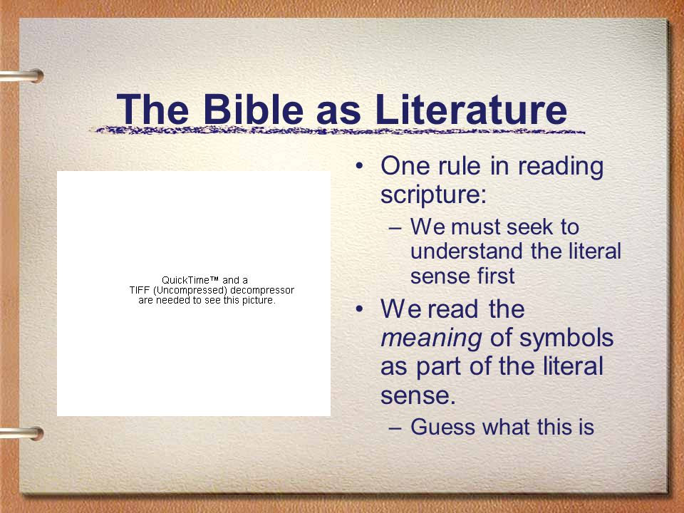 The Bible as Literature One rule in reading scripture: –We must seek to understand the literal sense first We read the meaning of symbols as part of the literal sense.