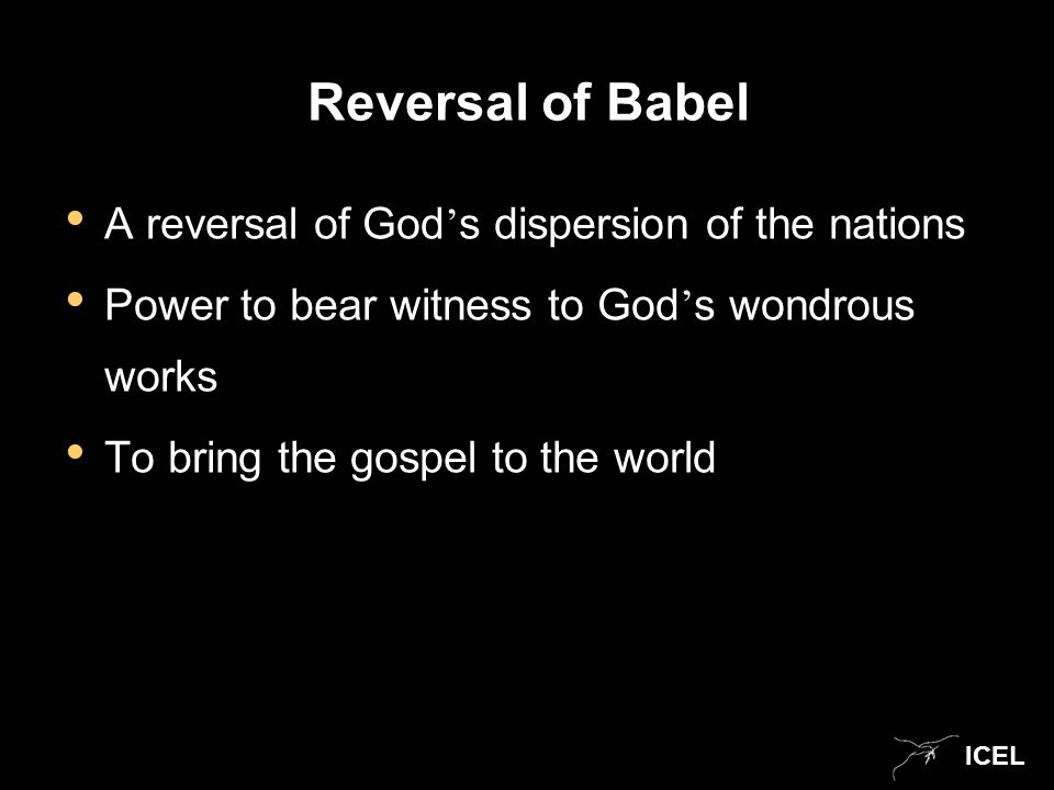 ICEL Reversal of Babel A reversal of God ' s dispersion of the nations Power to bear witness to God ' s wondrous works To bring the gospel to the worl