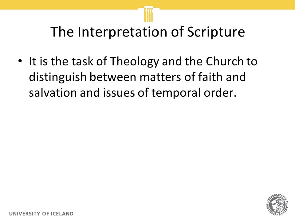 The Interpretation of Scripture It is the task of Theology and the Church to distinguish between matters of faith and salvation and issues of temporal order.