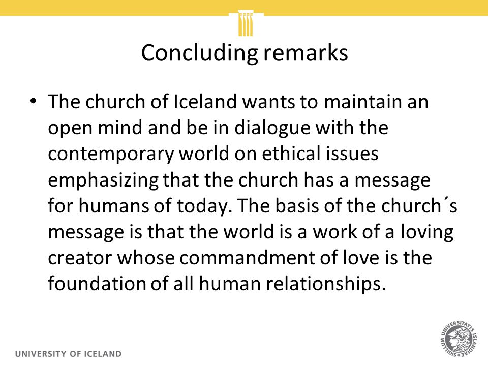 Concluding remarks The church of Iceland wants to maintain an open mind and be in dialogue with the contemporary world on ethical issues emphasizing that the church has a message for humans of today.