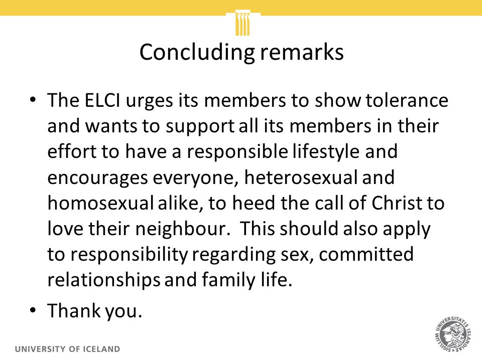 Concluding remarks The ELCI urges its members to show tolerance and wants to support all its members in their effort to have a responsible lifestyle and encourages everyone, heterosexual and homosexual alike, to heed the call of Christ to love their neighbour.