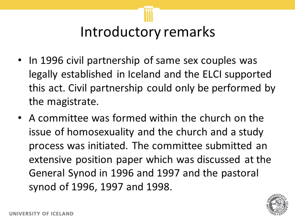 Introductory remarks In 1996 civil partnership of same sex couples was legally established in Iceland and the ELCI supported this act.