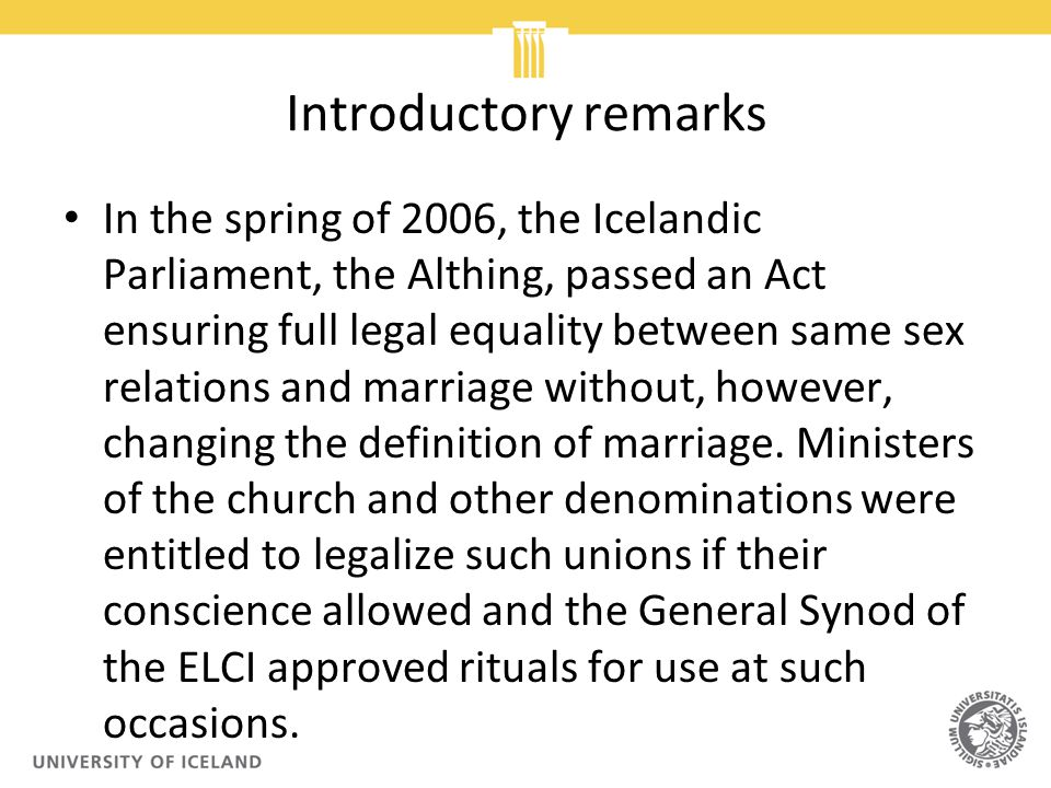 Introductory remarks In the spring of 2006, the Icelandic Parliament, the Althing, passed an Act ensuring full legal equality between same sex relations and marriage without, however, changing the definition of marriage.