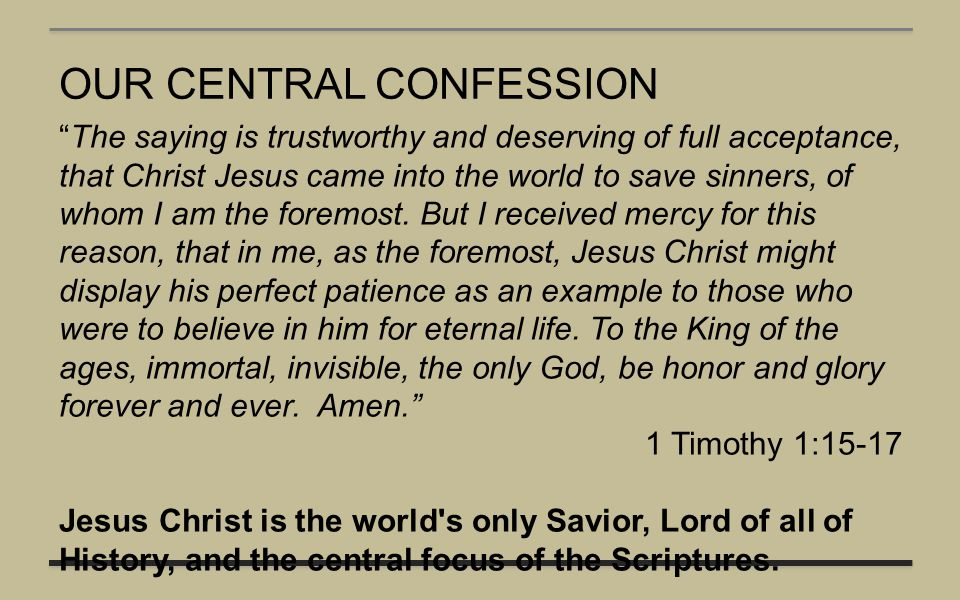 "OUR CENTRAL CONFESSION ""The saying is trustworthy and deserving of full acceptance, that Christ Jesus came into the world to save sinners, of whom I a"