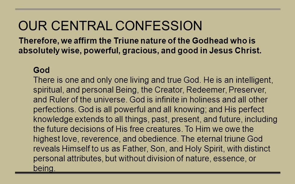 OUR CENTRAL CONFESSION Therefore, we affirm the Triune nature of the Godhead who is absolutely wise, powerful, gracious, and good in Jesus Christ. God