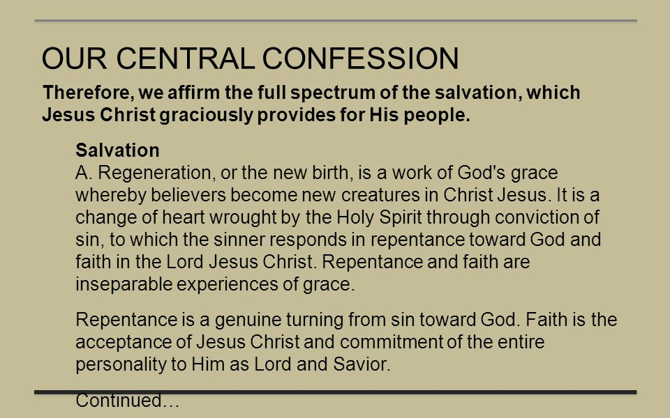 OUR CENTRAL CONFESSION Therefore, we affirm the full spectrum of the salvation, which Jesus Christ graciously provides for His people. Salvation A. Re