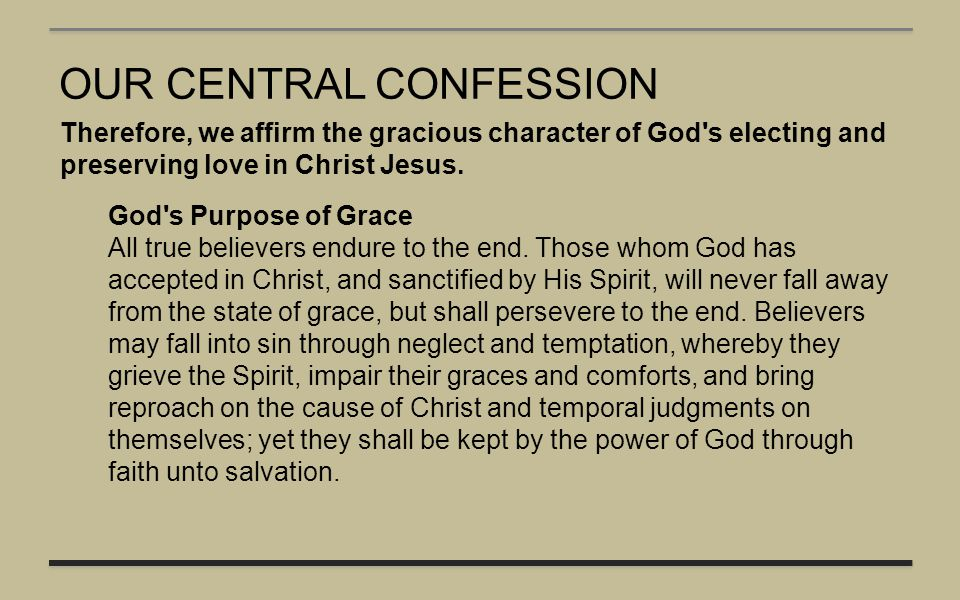 OUR CENTRAL CONFESSION Therefore, we affirm the gracious character of God's electing and preserving love in Christ Jesus. God's Purpose of Grace All t